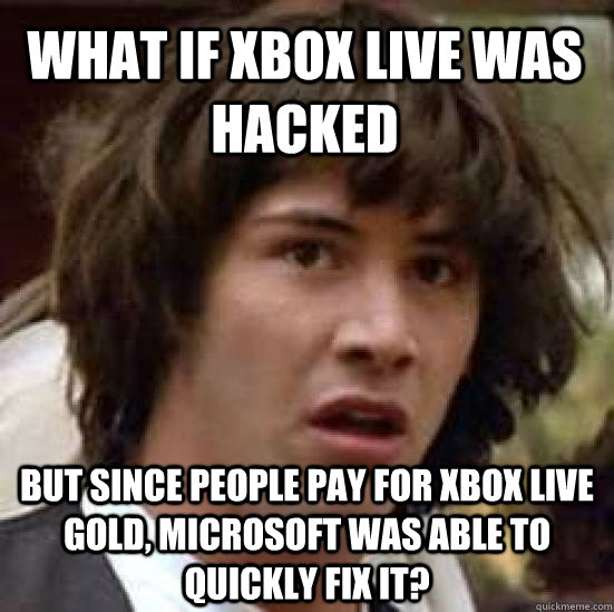 What if Xbox Live was hacked but since people pay for Xbox Live Gold, Microsoft was able to quickly fix it? - What if Xbox Live was hacked but since people pay for Xbox Live Gold, Microsoft was able to quickly fix it?  conspiracy keanu