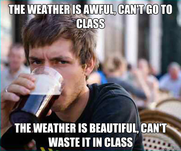 The weather is awful, can't go to class The weather is beautiful, can't waste it in class - The weather is awful, can't go to class The weather is beautiful, can't waste it in class  Lazy College Senior