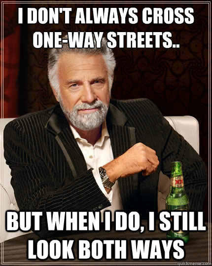 I don't always cross one-way streets.. But when i do, I still look both ways - I don't always cross one-way streets.. But when i do, I still look both ways  The Most Interesting Man In The World