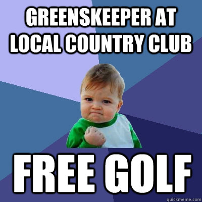 greenskeeper at local country club free golf - greenskeeper at local country club free golf  Success Kid