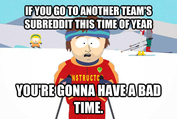 IF YOU GO TO ANOTHER TEAM'S SUBREDDIT THIS TIME OF YEAR YOU'RE GONNA HAVE A BAD TIME. - IF YOU GO TO ANOTHER TEAM'S SUBREDDIT THIS TIME OF YEAR YOU'RE GONNA HAVE A BAD TIME.  Super Cool Ski Instructor