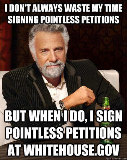 I don't always waste my time signing pointless petitions but when I do, I sign pointless petitions at Whitehouse.gov - I don't always waste my time signing pointless petitions but when I do, I sign pointless petitions at Whitehouse.gov  The Most Interesting Man In The World