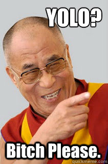 YOLO? Bitch Please.  Dalai Lama
