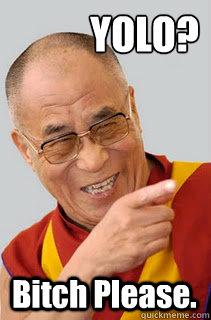 YOLO? Bitch Please. - YOLO? Bitch Please.  Dalai Lama