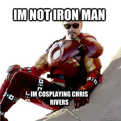 Im not Iron Man Im cosplaying Chris Rivers