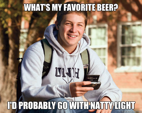 What's my favorite beer? I'd probably go with natty light - What's my favorite beer? I'd probably go with natty light  College Freshman
