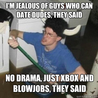 I'm jealous of guys who can date dudes, they said No drama, just Xbox and blowjobs, they said