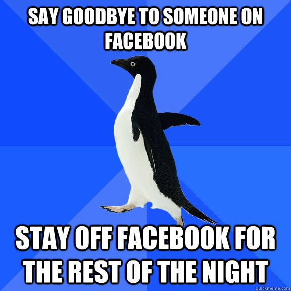 say goodbye to someone on facebook stay off facebook for the rest of the night - say goodbye to someone on facebook stay off facebook for the rest of the night  Socially Awkward Penguin
