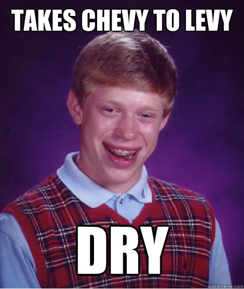 Takes Chevy to Levy DRY - Takes Chevy to Levy DRY  Bad Luck Brian