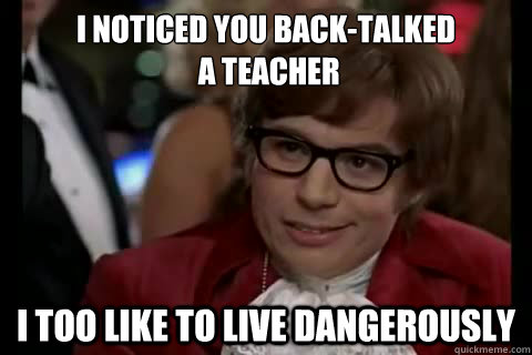 i noticed you back-talked  a teacher i too like to live dangerously  Dangerously - Austin Powers