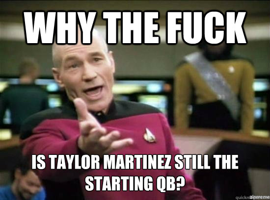 Why the fuck is taylor martinez still the starting qb? - Why the fuck is taylor martinez still the starting qb?  Annoyed Picard HD