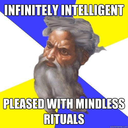 infinitely intelligent pleased with mindless rituals - infinitely intelligent pleased with mindless rituals  Advice God