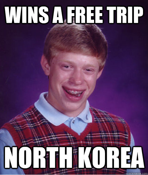 WINS A FREE TRIP NORTH KOREA - WINS A FREE TRIP NORTH KOREA  Bad Luck Brian