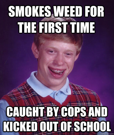smokes weed for the first time caught by cops and kicked out of school - smokes weed for the first time caught by cops and kicked out of school  Bad Luck Brian