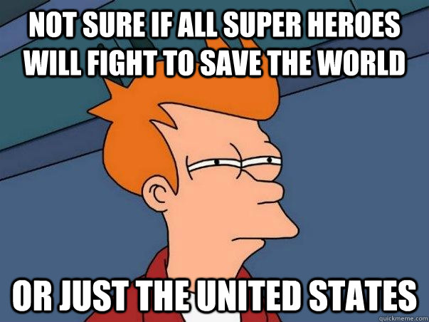 Not sure if all super heroes will fight to save the world or just the united states - Not sure if all super heroes will fight to save the world or just the united states  Not sure Fry
