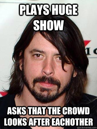 plays huge show  asks that the crowd looks after eachother - plays huge show  asks that the crowd looks after eachother  Good Guy Dave Grohl