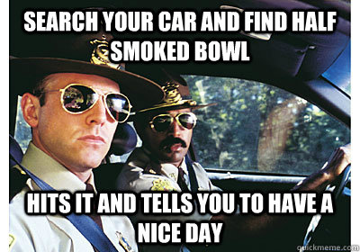 Search your car and find half smoked bowl Hits it and tells you to have a nice day - Search your car and find half smoked bowl Hits it and tells you to have a nice day  Good Guy Cop