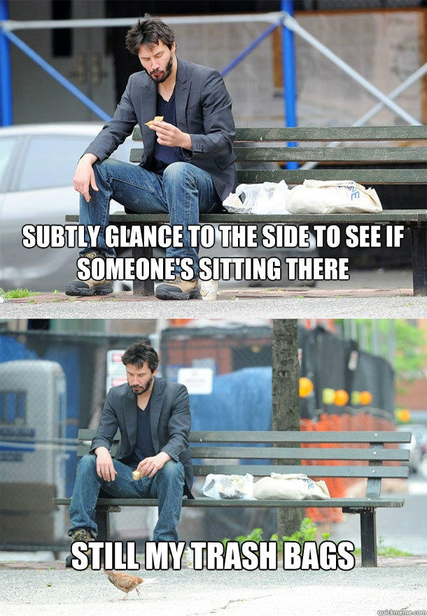subtly glance to the side to see if someone's sitting there still my trash bags - subtly glance to the side to see if someone's sitting there still my trash bags  Sad Keanu