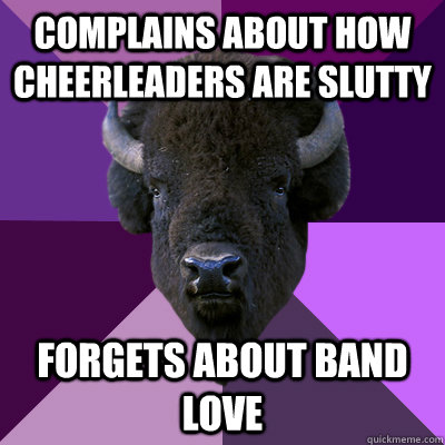 complains about how cheerleaders are slutty forgets about band love