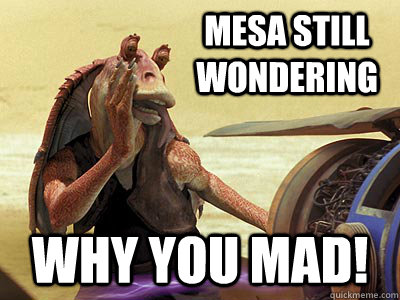 Mesa still wondering why you mad!  Jar Jar Binks
