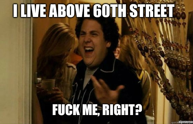 I live above 60th street FUCK ME, RIGHT? - I live above 60th street FUCK ME, RIGHT?  fuck me right