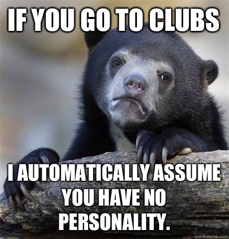 If you go to clubs I automatically assume you have no personality. - If you go to clubs I automatically assume you have no personality.  Confession Bear
