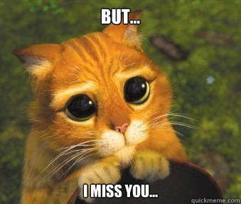 But... I miss you...