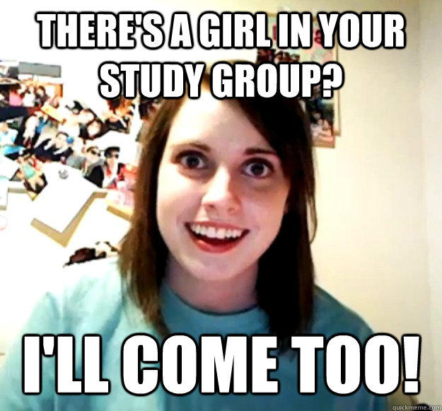There's a girl in your study group? I'll come too! - There's a girl in your study group? I'll come too!  Overly Attached Girlfriend