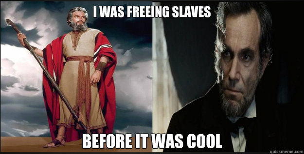 I was freeing slaves before it was cool  Hipster Moses