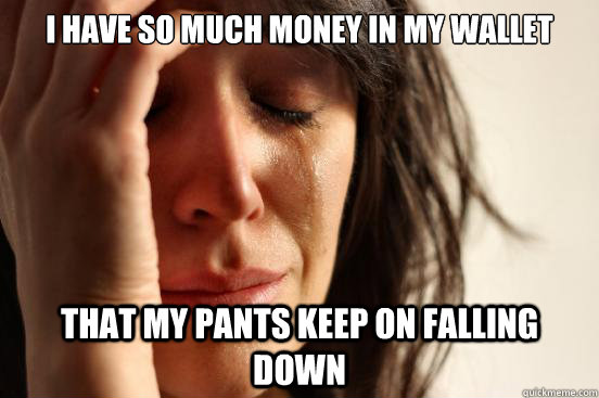 I have so much money in my wallet That my pants keep on falling down - I have so much money in my wallet That my pants keep on falling down  First World Problems