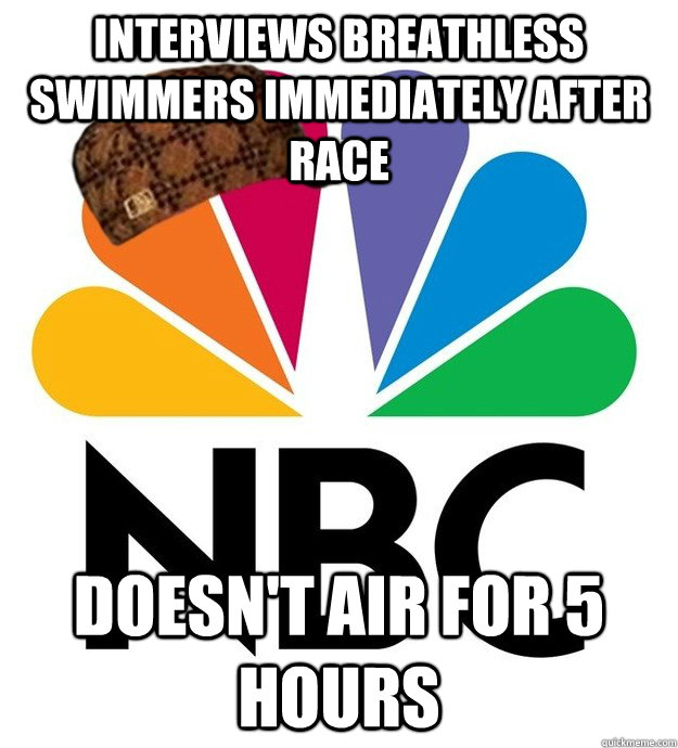 Interviews breathless swimmers immediately after race Doesn't air for 5 hours - Interviews breathless swimmers immediately after race Doesn't air for 5 hours  Scumbag NBC