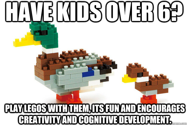 have kids over 6? play legos with them, its fun and encourages creativity and cognitive development. - have kids over 6? play legos with them, its fun and encourages creativity and cognitive development.  Actual Advice Duck