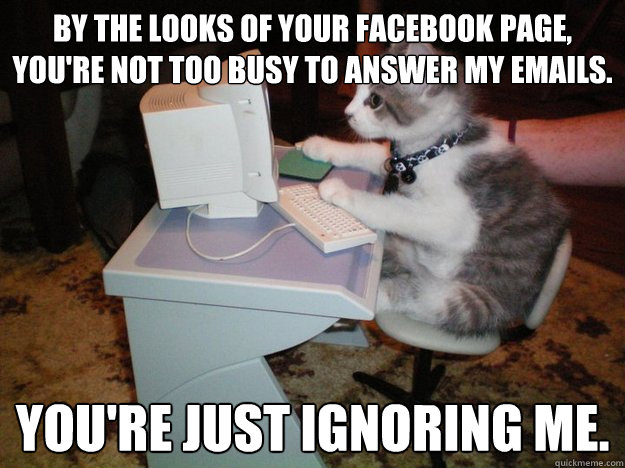 By the looks of your FaceBook page, you're not too busy to answer my emails. You're just ignoring me.