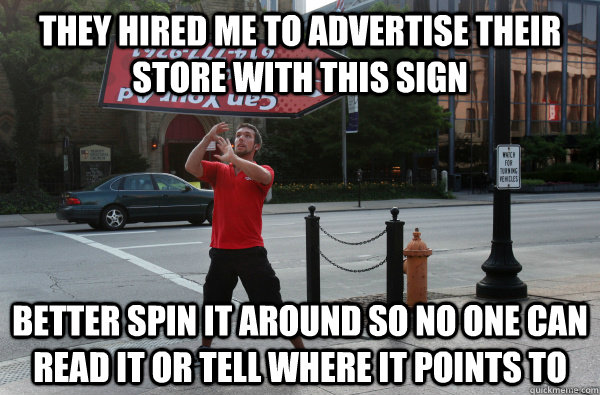 they hired me to advertise their store with this sign better spin it around so no one can read it or tell where it points to - they hired me to advertise their store with this sign better spin it around so no one can read it or tell where it points to  Sign Spinner Logic