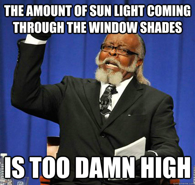 The amount of sun light coming through the window shades Is too damn high - The amount of sun light coming through the window shades Is too damn high  Jimmy McMillan