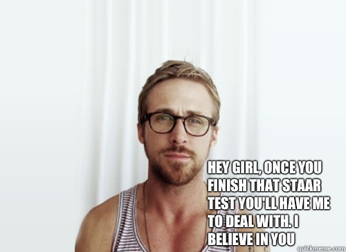 Hey girl, once you finish that staar test you'll have me to deal with. I believe in you  -  Hey girl, once you finish that staar test you'll have me to deal with. I believe in you   Hey Girl - Ryan Gosling - Provocative Student