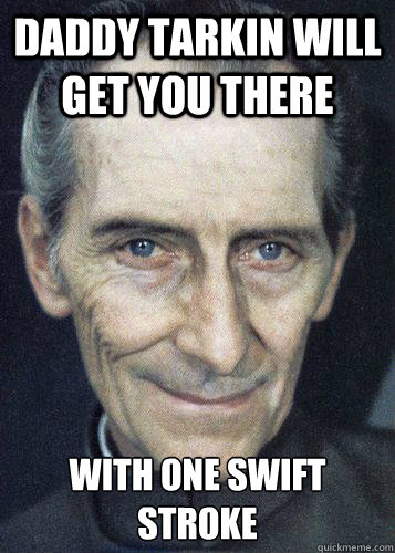 daddy tarkin will get you there with one swift stroke
