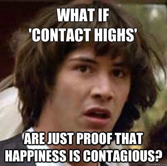What if 'contact highs' are just proof that happiness is contagious? - What if 'contact highs' are just proof that happiness is contagious?  conspiracy keanu