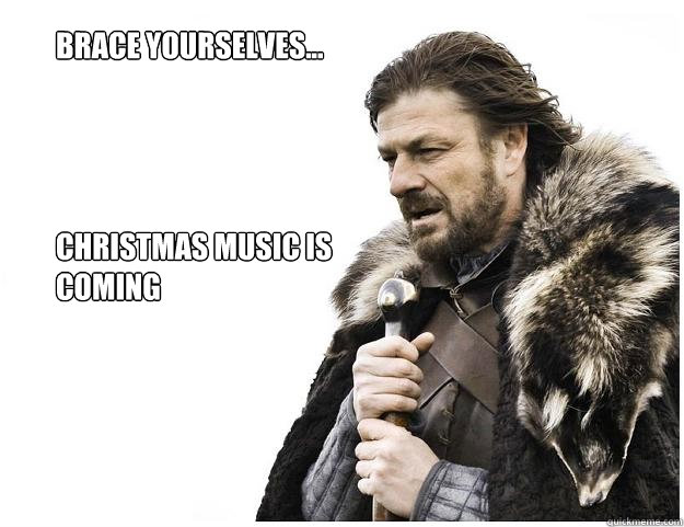Brace yourselves...     Christmas Music is Coming - Brace yourselves...     Christmas Music is Coming  Imminent Ned