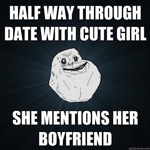 half way through date with cute girl she mentions her boyfriend - half way through date with cute girl she mentions her boyfriend  Forever Alone