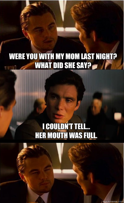Were you with my mom last night? what did she say? I couldn't tell... her mouth was full.