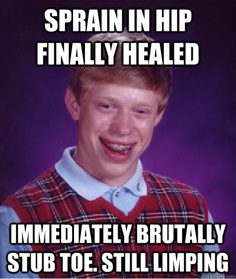 Sprain in hip finally healed immediately brutally stub toe. Still limping - Sprain in hip finally healed immediately brutally stub toe. Still limping  Bad Luck Brian