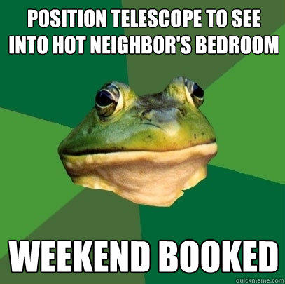 position telescope to see into hot neighbor's bedroom weekend booked - position telescope to see into hot neighbor's bedroom weekend booked  Foul Bachelor Frog