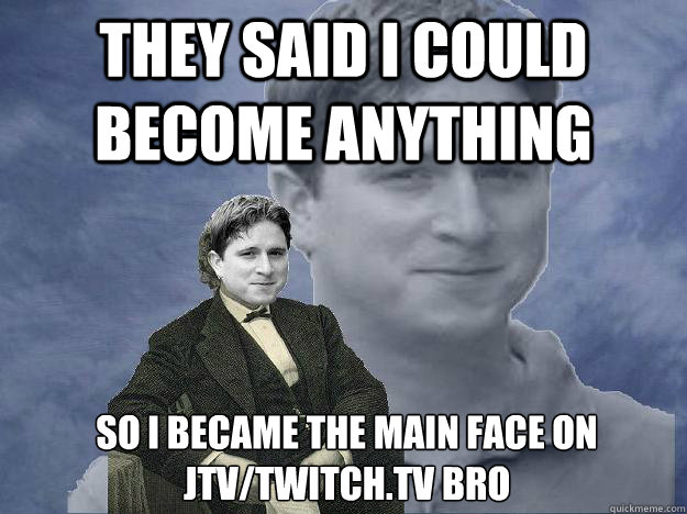 They said i could become anything So i became the main face on JTV/Twitch.tv Bro