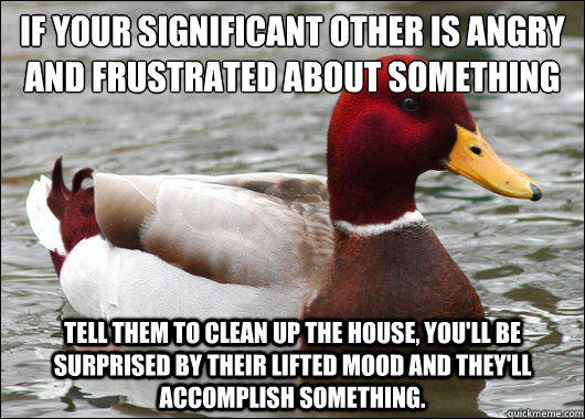 If your significant other is angry and frustrated about something  tell them to clean up the house, you'll be surprised by their lifted mood and they'll accomplish something. - If your significant other is angry and frustrated about something  tell them to clean up the house, you'll be surprised by their lifted mood and they'll accomplish something.  Malicious Advice Mallard