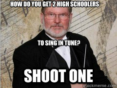 How do you get 2 high schoolers                              to sing in tune? Shoot one