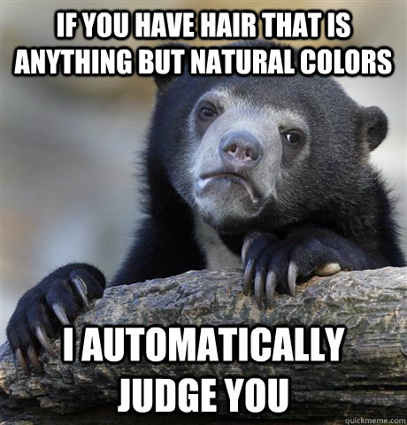 If you have hair that is anything but natural colors I automatically judge you - If you have hair that is anything but natural colors I automatically judge you  Confession Bear