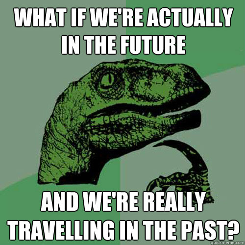What if we're actually in the future  And we're really travelling in the past?  Philosoraptor