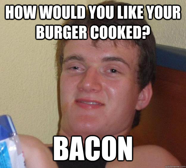 how would you like your burger cooked? Bacon - how would you like your burger cooked? Bacon  10 Guy