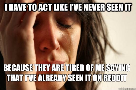 I have to act like i've never seen it because they are tired of me saying that i've already seen it on reddit  - I have to act like i've never seen it because they are tired of me saying that i've already seen it on reddit   FirstWorldProblems